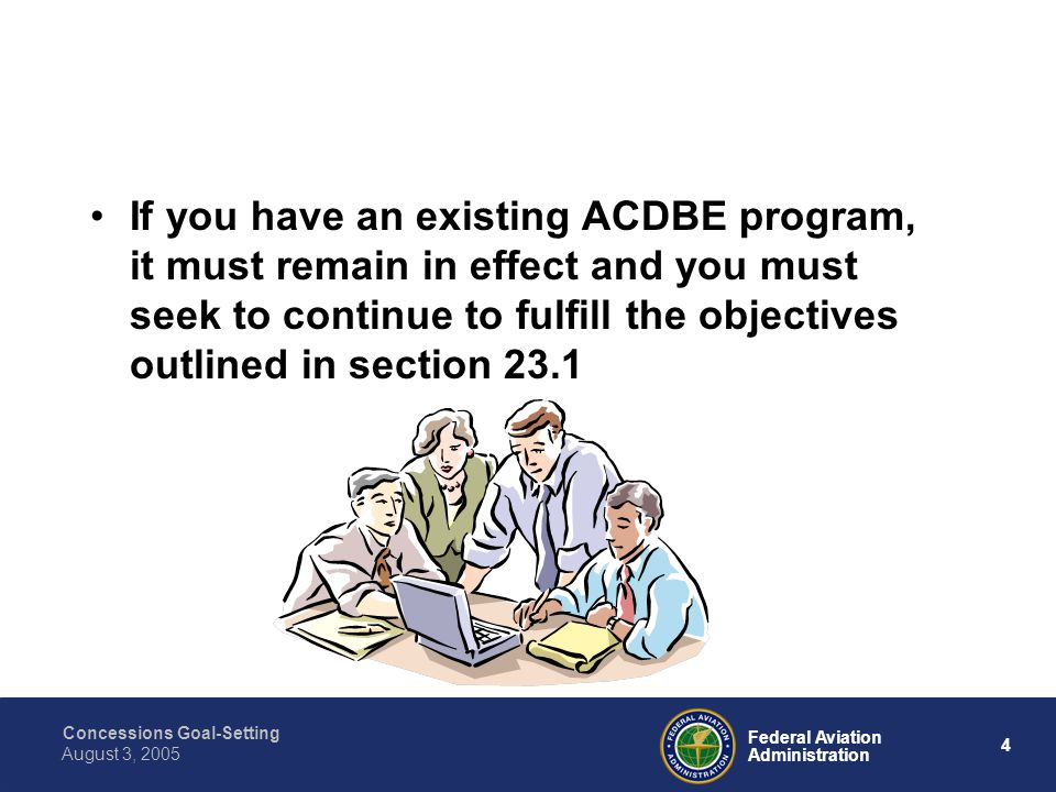 Concessions Goal-Setting 4 Federal Aviation Administration August 3, 2005 If you have an existing ACDBE program, it must remain in effect and you must seek to continue to fulfill the objectives outlined in section 23.1