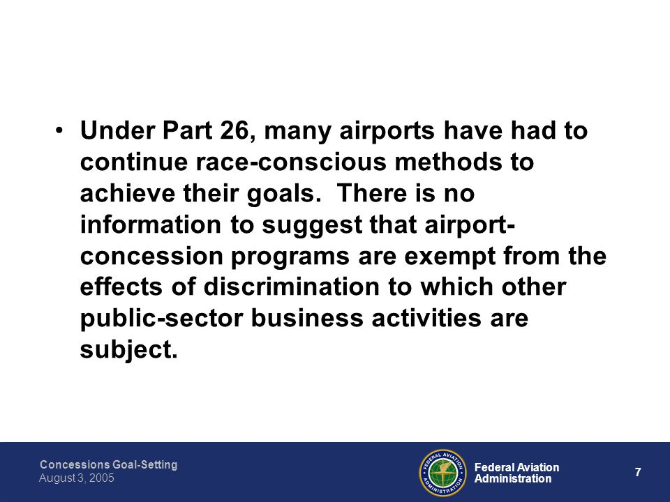 Concessions Goal-Setting 7 Federal Aviation Administration August 3, 2005 Under Part 26, many airports have had to continue race-conscious methods to achieve their goals.
