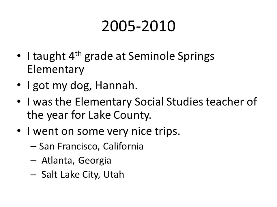 2005-2010 I taught 4 th grade at Seminole Springs Elementary I got my dog, Hannah. I was the Elementary Social Studies teacher of the year for Lake Co