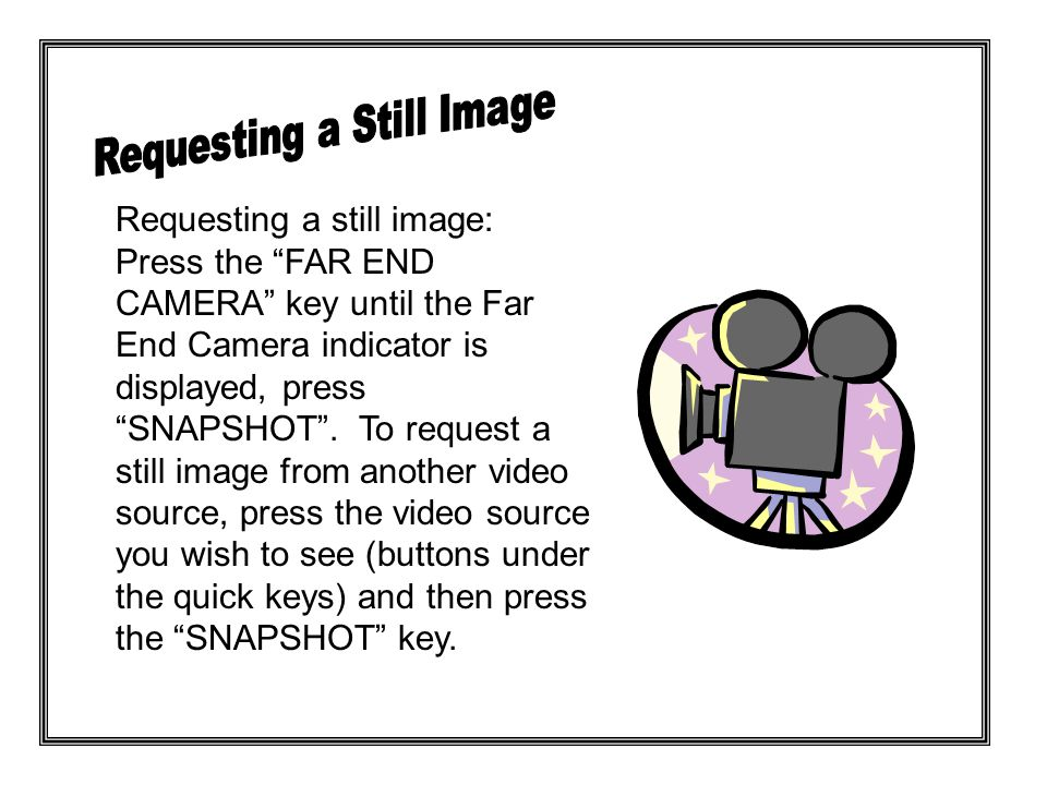 Requesting a still image: Press the FAR END CAMERA key until the Far End Camera indicator is displayed, press SNAPSHOT .