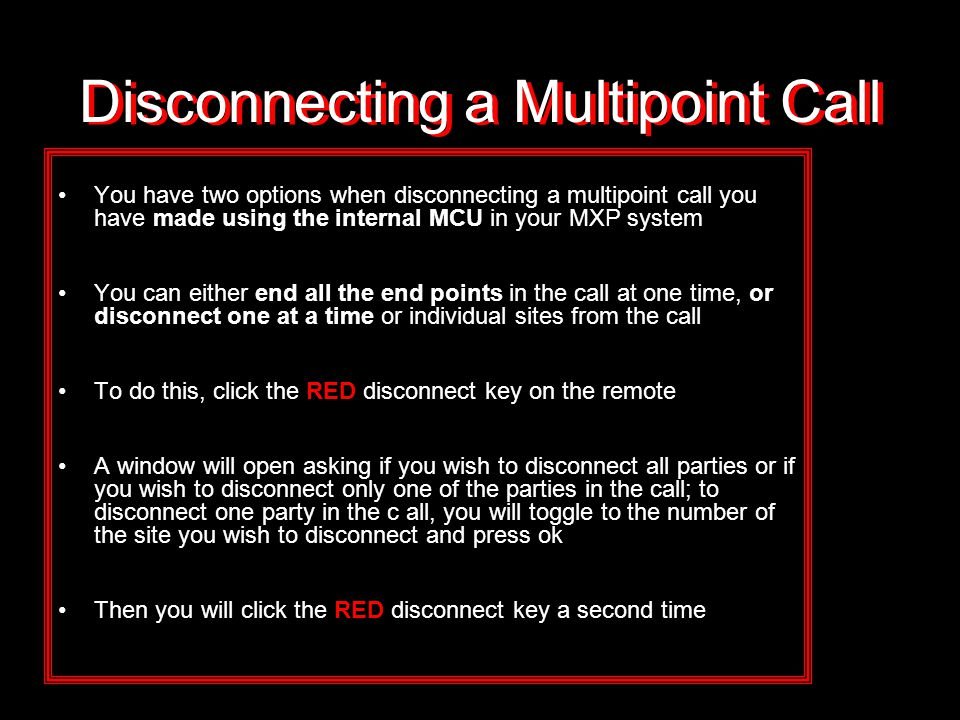 Disconnecting a Multipoint Call You have two options when disconnecting a multipoint call you have made using the internal MCU in your MXP system You