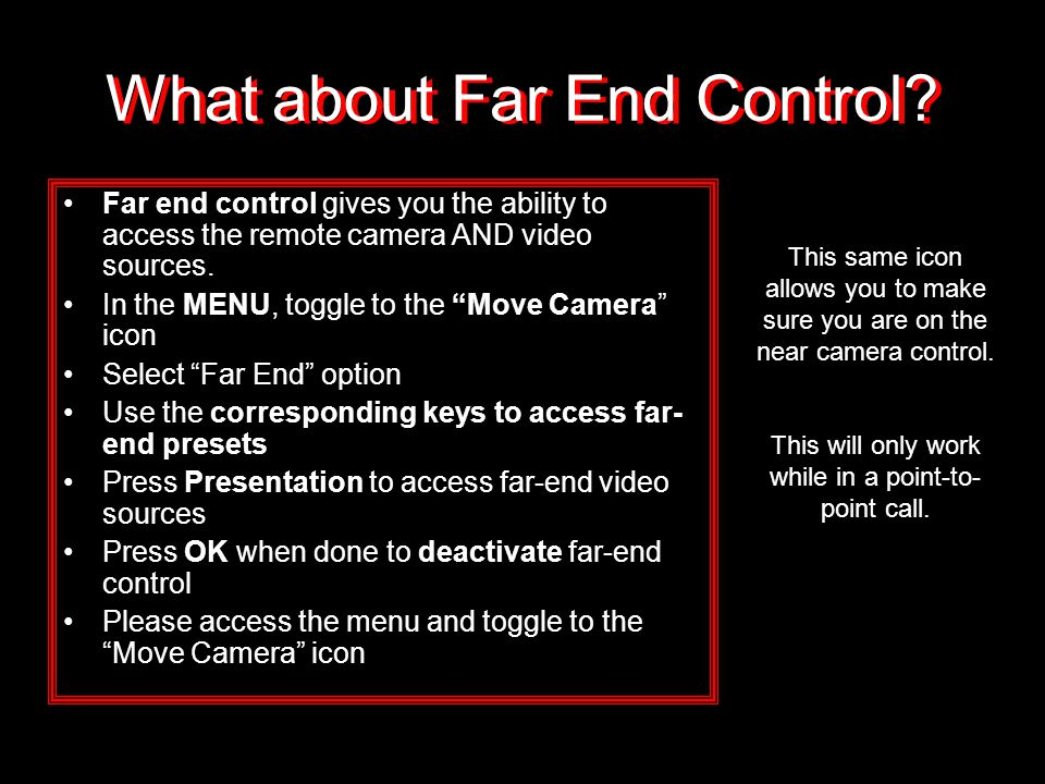 "What about Far End Control? Far end control gives you the ability to access the remote camera AND video sources. In the MENU, toggle to the ""Move Came"
