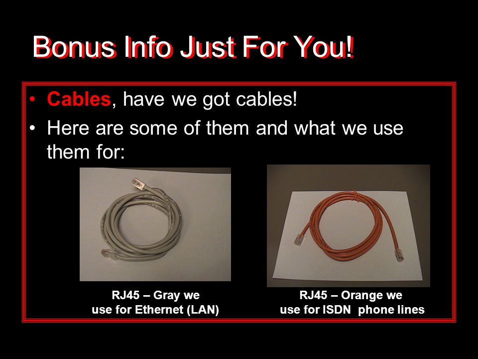 Bonus Info Just For You! Cables, have we got cables! Here are some of them and what we use them for: RJ45 – Orange we use for ISDN phone lines RJ45 –