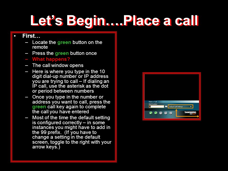 Let's Begin….Place a call First… –Locate the green button on the remote –Press the green button once –What happens? –The call window opens –Here is wh