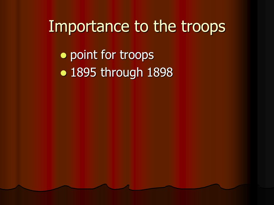 Importance to the troops point for troops point for troops 1895 through 1898 1895 through 1898