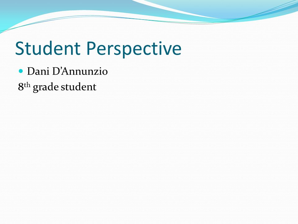 Student Perspective Dani D'Annunzio 8 th grade student