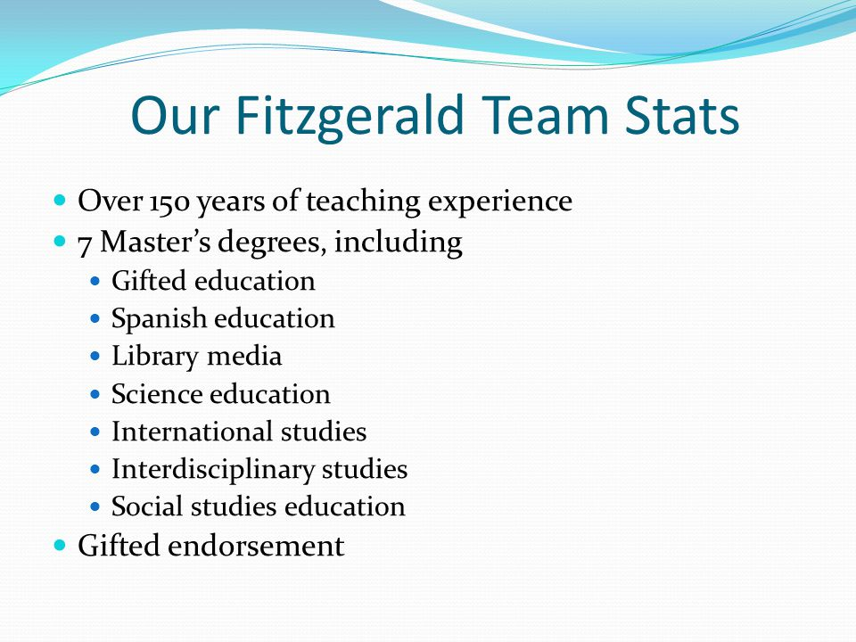 Our Fitzgerald Team Stats Over 150 years of teaching experience 7 Master's degrees, including Gifted education Spanish education Library media Science