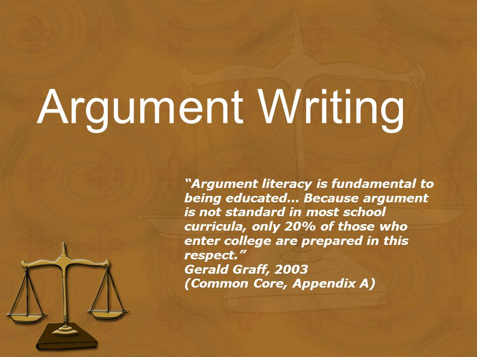 Argument Writing Argument literacy is fundamental to being educated… Because argument is not standard in most school curricula, only 20% of those who enter college are prepared in this respect. Gerald Graff, 2003 (Common Core, Appendix A)