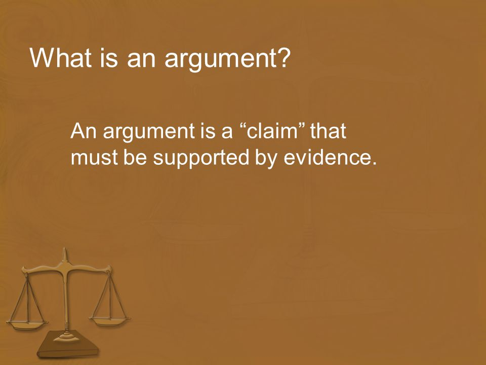 What is an argument? An argument is a claim that must be supported by evidence.