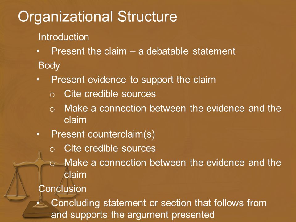 Organizational Structure Introduction Present the claim – a debatable statement Body Present evidence to support the claim o Cite credible sources o Make a connection between the evidence and the claim Present counterclaim(s) o Cite credible sources o Make a connection between the evidence and the claim Conclusion Concluding statement or section that follows from and supports the argument presented