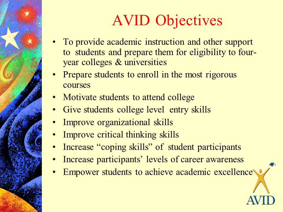 AVID Objectives To provide academic instruction and other support to students and prepare them for eligibility to four- year colleges & universities P