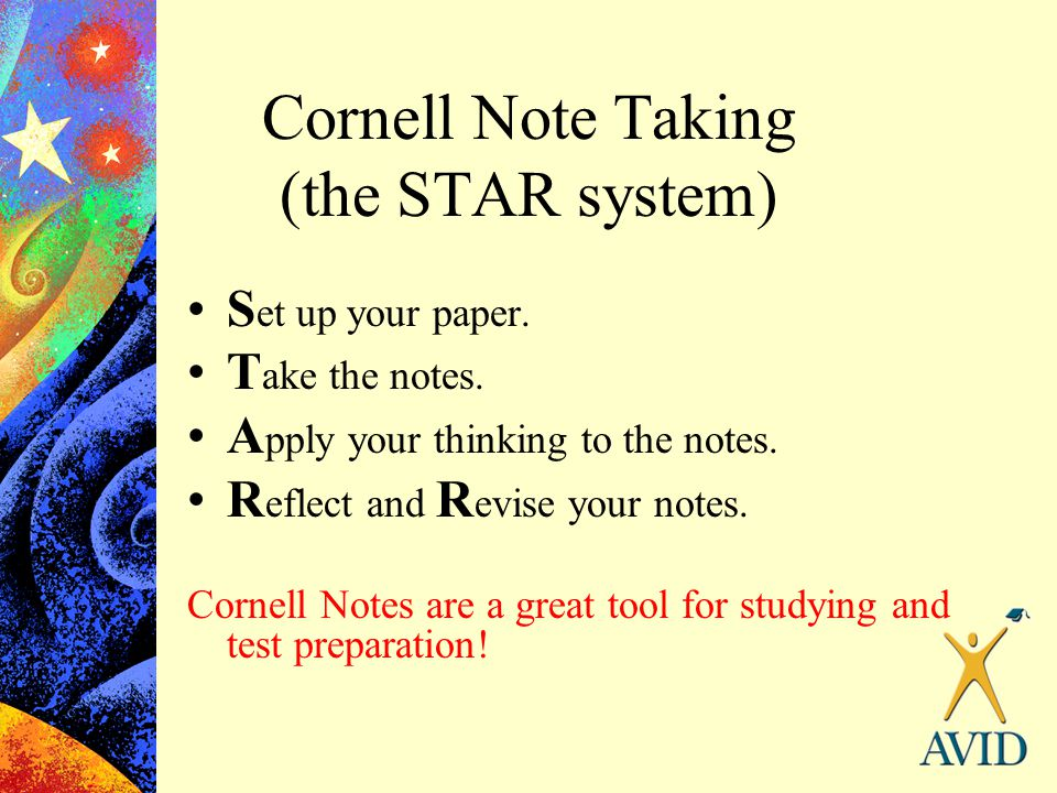 Cornell Note Taking (the STAR system) S et up your paper. T ake the notes. A pply your thinking to the notes. R eflect and R evise your notes. Cornell