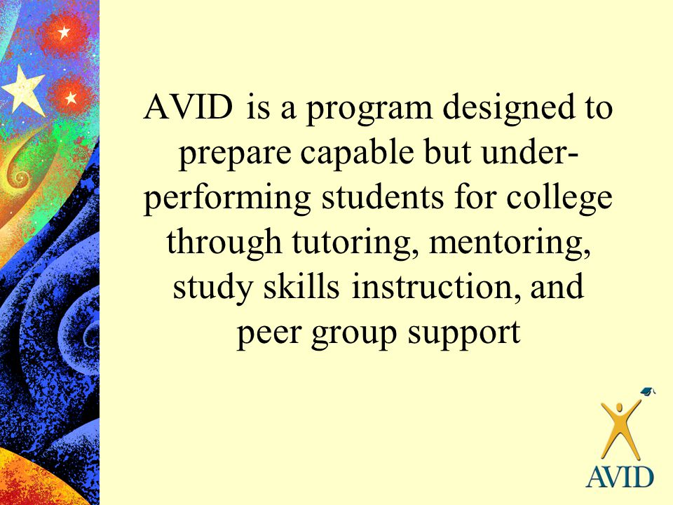 AVID is a program designed to prepare capable but under- performing students for college through tutoring, mentoring, study skills instruction, and pe