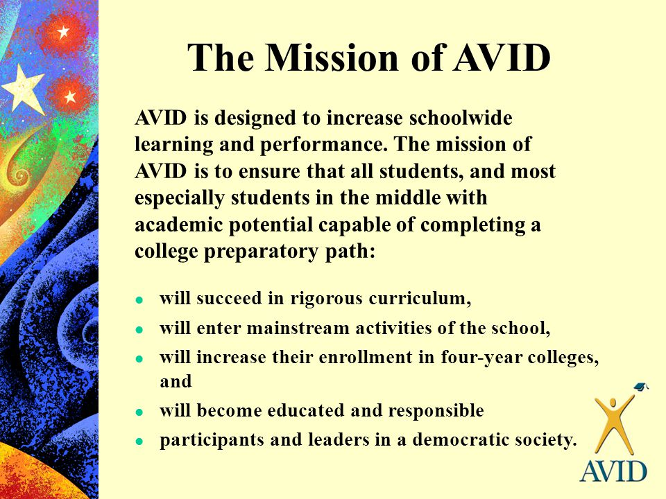 The Mission of AVID l will succeed in rigorous curriculum, l will enter mainstream activities of the school, l will increase their enrollment in four-