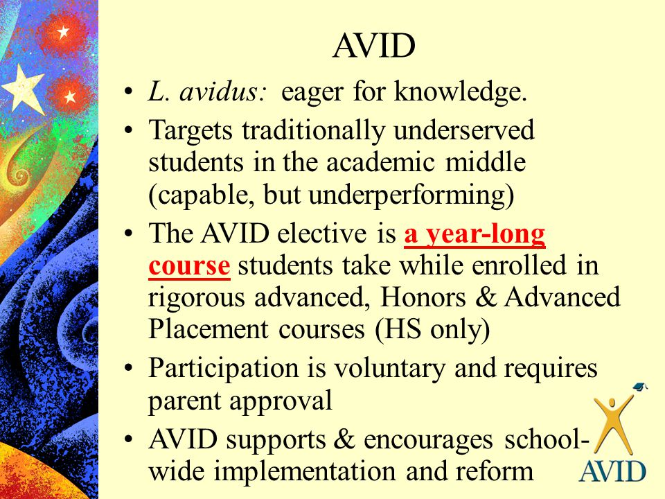 AVID L. avidus: eager for knowledge. Targets traditionally underserved students in the academic middle (capable, but underperforming) The AVID electiv