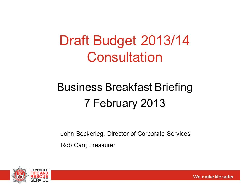 We make life safer Draft Budget 2013/14 Consultation Business Breakfast Briefing 7 February 2013 John Beckerleg, Director of Corporate Services Rob Carr, Treasurer