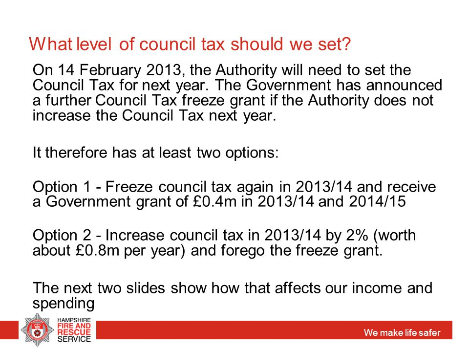 We make life safer What level of council tax should we set? On 14 February 2013, the Authority will need to set the Council Tax for next year. The Gov