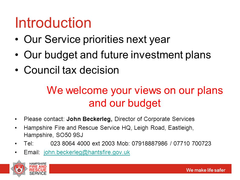 We make life safer Introduction Our Service priorities next year Our budget and future investment plans Council tax decision We welcome your views on our plans and our budget Please contact: John Beckerleg, Director of Corporate Services Hampshire Fire and Rescue Service HQ, Leigh Road, Eastleigh, Hampshire, SO50 9SJ Tel: 023 8064 4000 ext 2003 Mob: 07918887986 / 07710 700723 Email: john.beckerleg@hantsfire.gov.ukjohn.beckerleg@hantsfire.gov.uk