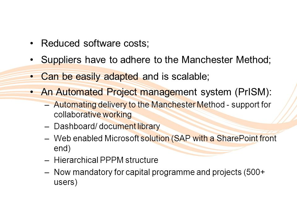 Valuing People Reduced software costs; Suppliers have to adhere to the Manchester Method; Can be easily adapted and is scalable; An Automated Project management system (PrISM): –Automating delivery to the Manchester Method - support for collaborative working –Dashboard/ document library –Web enabled Microsoft solution (SAP with a SharePoint front end) –Hierarchical PPPM structure –Now mandatory for capital programme and projects (500+ users)