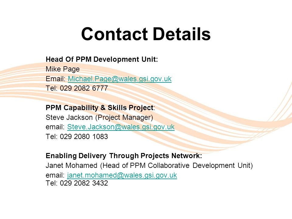 Valuing People Contact Details Head Of PPM Development Unit: Mike Page Email: Michael.Page@wales.gsi.gov.ukMichael.Page@wales.gsi.gov.uk Tel: 029 2082 6777 PPM Capability & Skills Project: Steve Jackson (Project Manager) email: Steve.Jackson@wales.gsi.gov.ukSteve.Jackson@wales.gsi.gov.uk Tel: 029 2080 1083 Enabling Delivery Through Projects Network: Janet Mohamed (Head of PPM Collaborative Development Unit) email: janet.mohamed@wales.gsi.gov.ukjanet.mohamed@wales.gsi.gov.uk Tel: 029 2082 3432