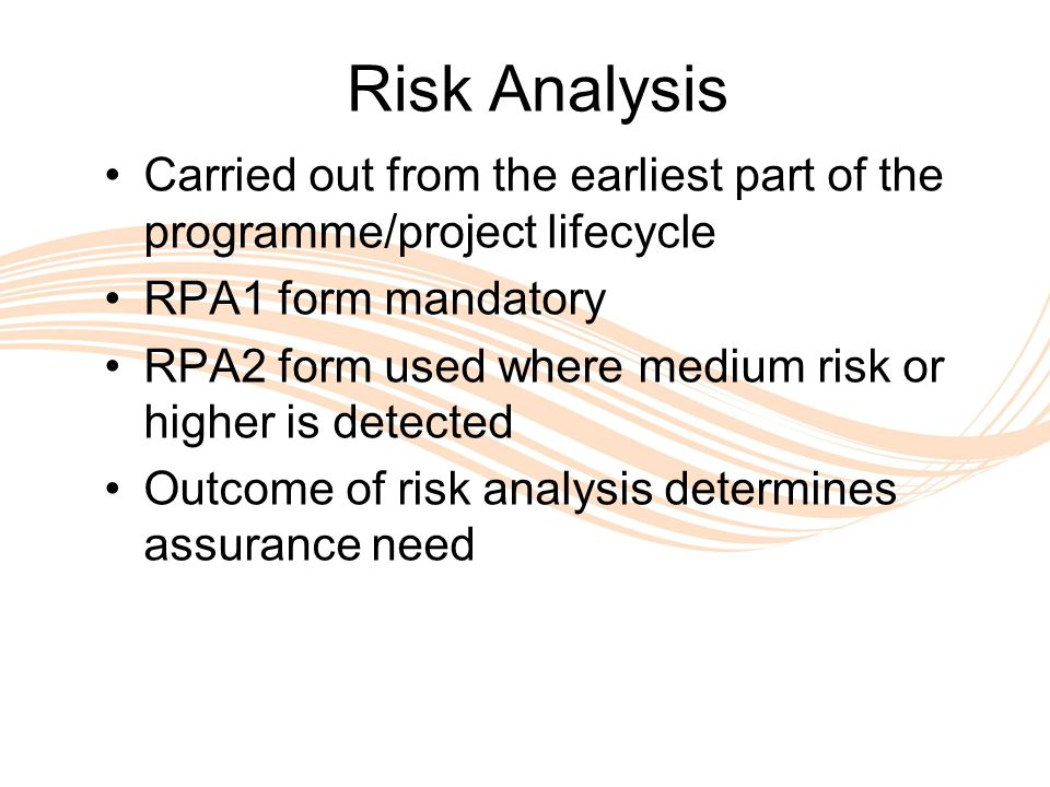 Valuing People Risk Analysis Carried out from the earliest part of the programme/project lifecycle RPA1 form mandatory RPA2 form used where medium risk or higher is detected Outcome of risk analysis determines assurance need