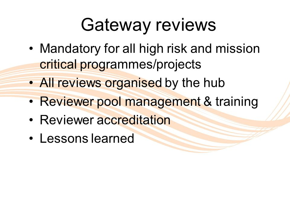 Valuing People Gateway reviews Mandatory for all high risk and mission critical programmes/projects All reviews organised by the hub Reviewer pool management & training Reviewer accreditation Lessons learned