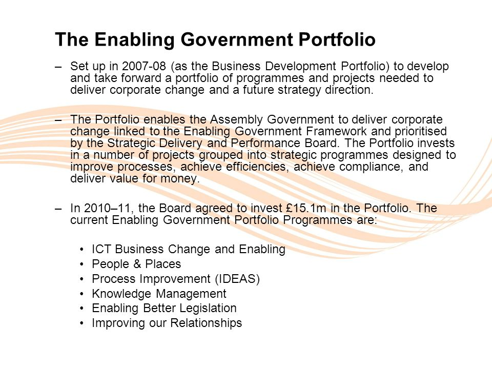 Valuing People The Enabling Government Portfolio –Set up in 2007-08 (as the Business Development Portfolio) to develop and take forward a portfolio of programmes and projects needed to deliver corporate change and a future strategy direction.