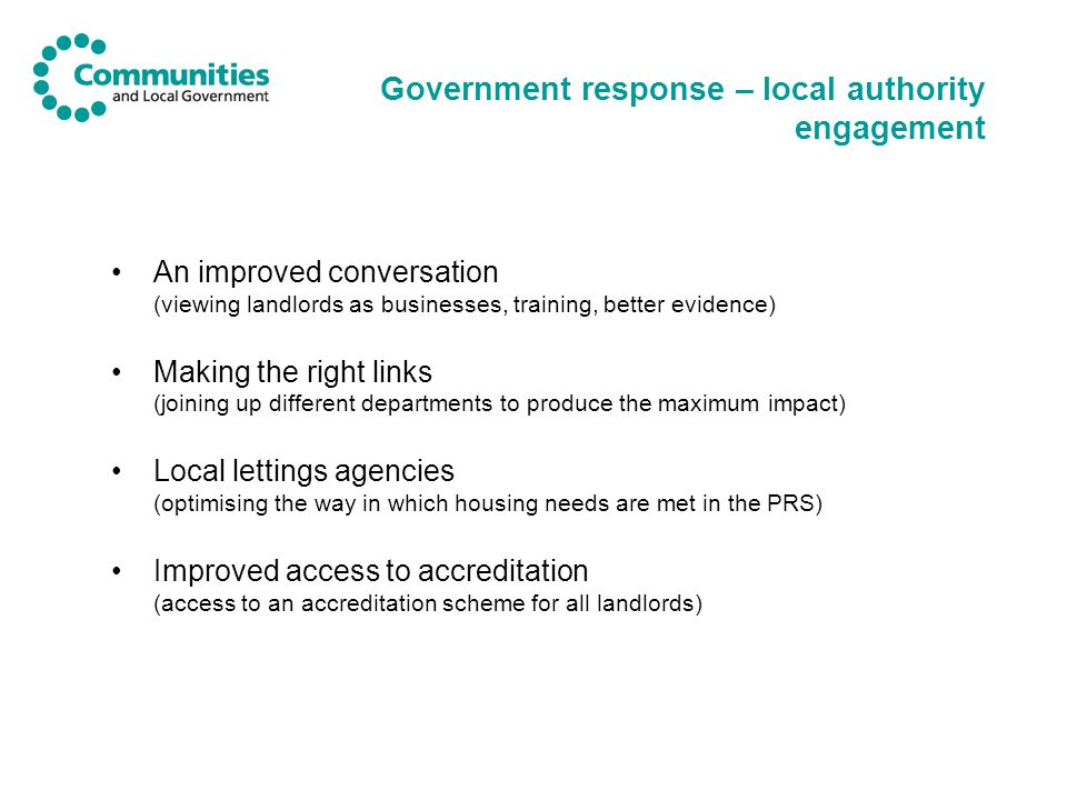 Government response – local authority engagement An improved conversation (viewing landlords as businesses, training, better evidence) Making the right links (joining up different departments to produce the maximum impact) Local lettings agencies (optimising the way in which housing needs are met in the PRS) Improved access to accreditation (access to an accreditation scheme for all landlords)