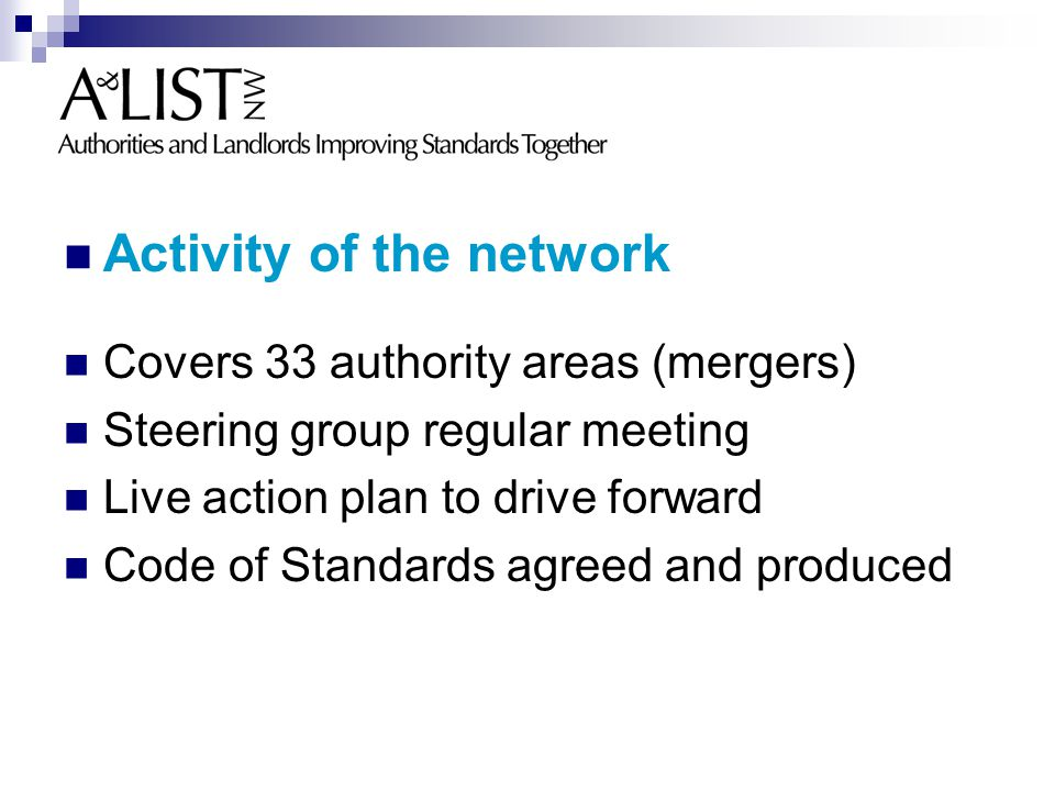 Activity of the network Covers 33 authority areas (mergers) Steering group regular meeting Live action plan to drive forward Code of Standards agreed and produced