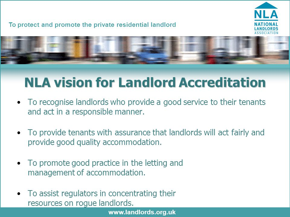 www.landlords.org.uk To protect and promote the private residential landlord NLA vision for Landlord Accreditation To recognise landlords who provide a good service to their tenants and act in a responsible manner.