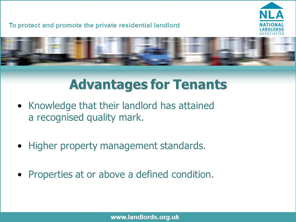 www.landlords.org.uk To protect and promote the private residential landlord Advantages for Tenants Knowledge that their landlord has attained a recognised quality mark.