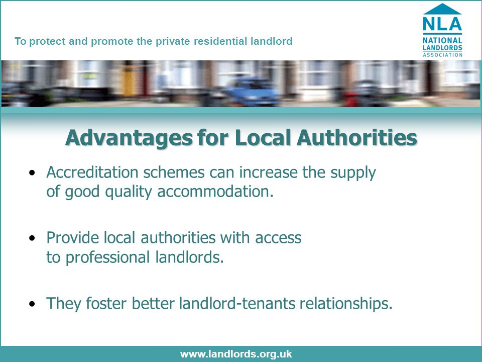 www.landlords.org.uk To protect and promote the private residential landlord Advantages for Local Authorities Accreditation schemes can increase the supply of good quality accommodation.