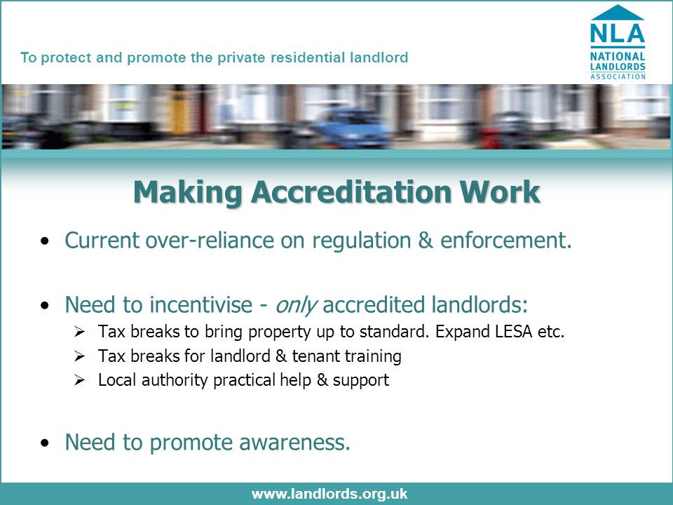 www.landlords.org.uk To protect and promote the private residential landlord Making Accreditation Work Current over-reliance on regulation & enforcement.