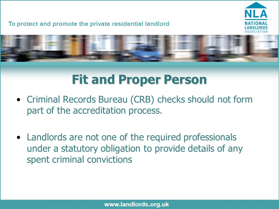 www.landlords.org.uk To protect and promote the private residential landlord Fit and Proper Person Criminal Records Bureau (CRB) checks should not form part of the accreditation process.
