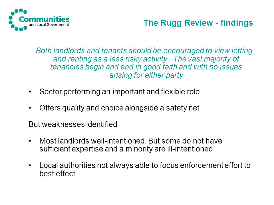The Rugg Review – policy directions of travel Developing a sound evidence base Promoting housing management (including regulation of letting and managing agents and improved training) growing the business of letting (measures to acknowledge letting as a business rather than investment) Equalising the rental choices (including proposals for local authority-led social letting agencies ) Light-touch licensing with effective redress (no hurdle, mandatory and linked to improved enforcement activity) Tenancy frameworks