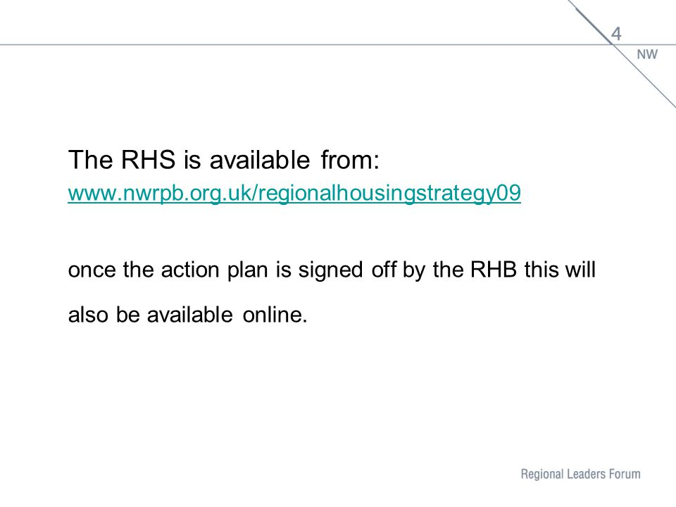 The RHS is available from: www.nwrpb.org.uk/regionalhousingstrategy09 once the action plan is signed off by the RHB this will also be available online.