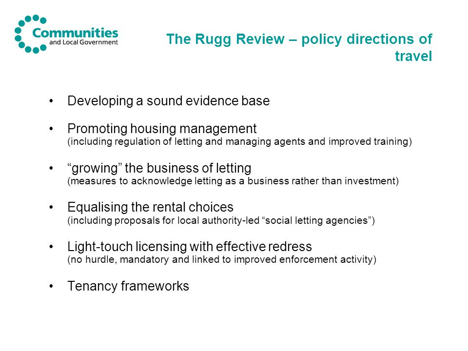 Government response - headlines We (and our stakeholders) recognise the picture in the Rugg Review Value the sector and its contribution to people's housing profiles – but also conscious of weaknesses Response endorses the overall approach put forward in the review – aims to support good landlordism but also to increase professionalism and tackle poor performers 3-pronged approach: the right regulatory approach; more support for investment; and improved engagement with the sector
