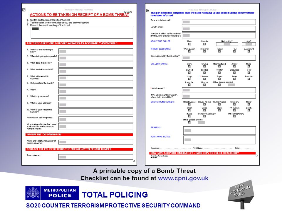 TOTAL POLICING SO20 COUNTER TERRORISM PROTECTIVE SECURITY COMMAND When the caller rings off, dial 1471 (if that facility operates and you have no automatic number display) to see if you can get their number Immediately tell the designated Security Co-ordinator.