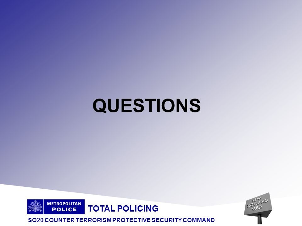 TOTAL POLICING SO20 COUNTER TERRORISM PROTECTIVE SECURITY COMMAND Advice to Public on Finding Suspect Device DO CALL POLICE AT THE EARLIEST OPPORTUNITY DON T PUT YOURSELF IN DANGER DO BE CONFIDENT DON T TOUCH IT DO ACT PROMPTLY MINUTES SAVED COULD BE LIVES SAVED