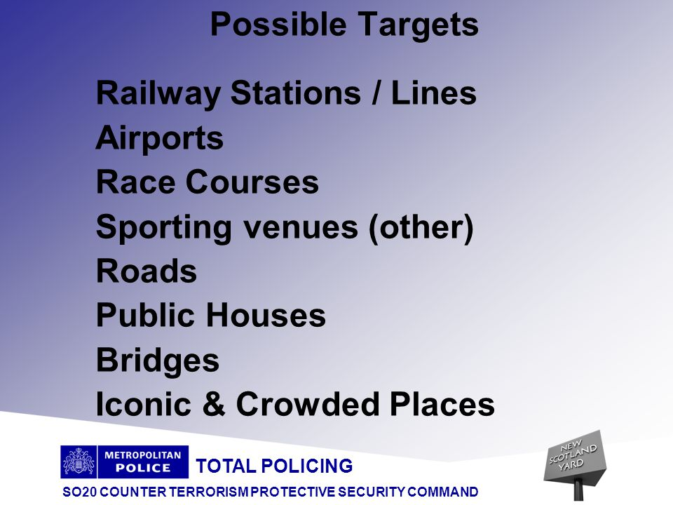 TOTAL POLICING SO20 COUNTER TERRORISM PROTECTIVE SECURITY COMMAND Possible Targets Railway Stations / Lines Airports Race Courses Sporting venues (other) Roads Public Houses Bridges Iconic & Crowded Places