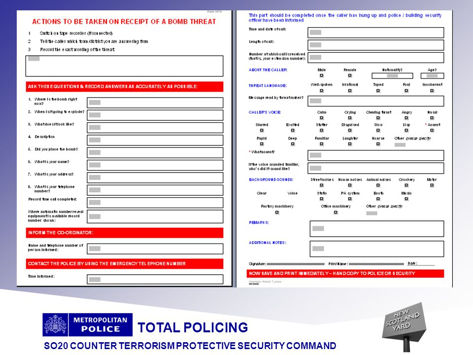 TOTAL POLICING SO20 COUNTER TERRORISM PROTECTIVE SECURITY COMMAND Organiser Response Accurately record all details Use recommended checklist Immediately inform Police -999 Inform Security Co-ordinator Effective search / security regime Search or Evacuate