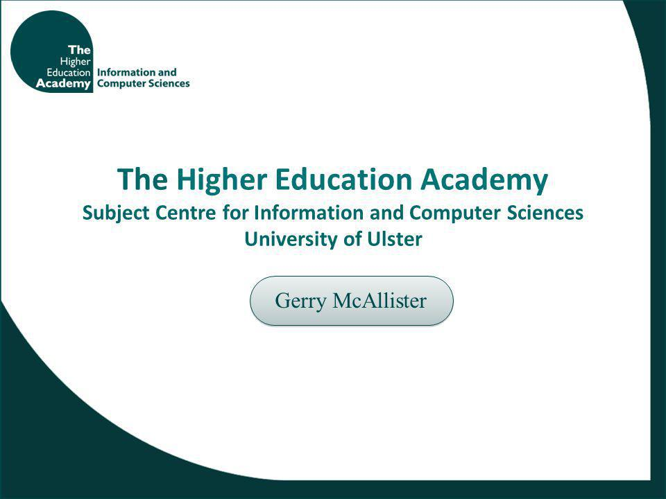 The Higher Education Academy Subject Centre for Information and Computer Sciences University of Ulster Gerry McAllister