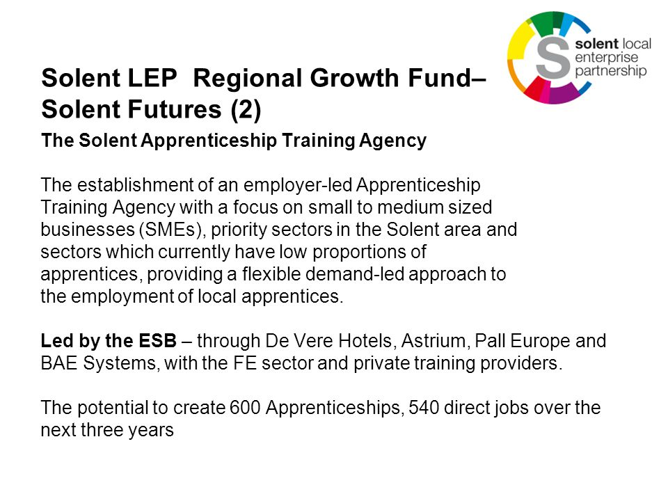 Solent LEP Regional Growth Fund– Solent Futures (2) The Solent Apprenticeship Training Agency The establishment of an employer-led Apprenticeship Training Agency with a focus on small to medium sized businesses (SMEs), priority sectors in the Solent area and sectors which currently have low proportions of apprentices, providing a flexible demand-led approach to the employment of local apprentices.