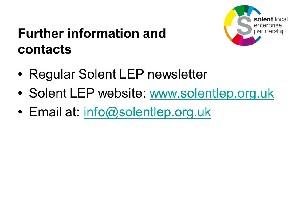 Further information and contacts Regular Solent LEP newsletter Solent LEP website: www.solentlep.org.ukwww.solentlep.org.uk Email at: info@solentlep.org.ukinfo@solentlep.org.uk