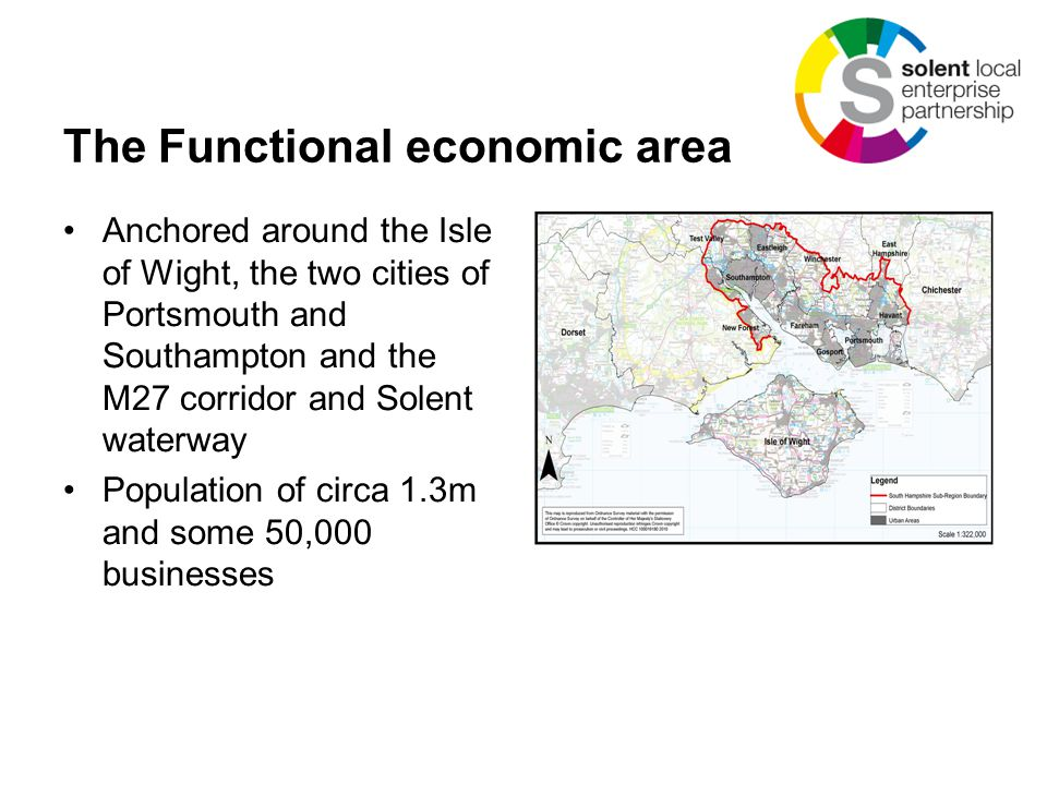 The Functional economic area Anchored around the Isle of Wight, the two cities of Portsmouth and Southampton and the M27 corridor and Solent waterway Population of circa 1.3m and some 50,000 businesses