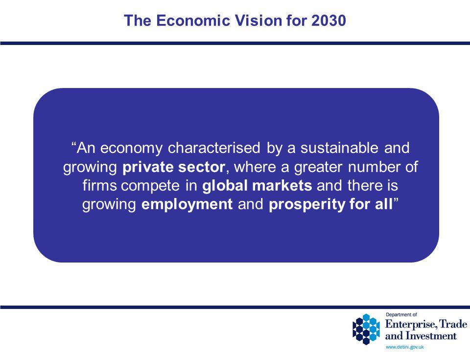 """12-5 The Economic Vision for 2030 """"An economy characterised by a sustainable and growing private sector, where a greater number of firms compete in gl"""