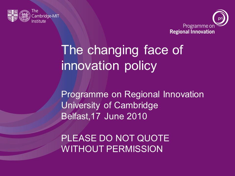 The changing face of innovation policy Programme on Regional Innovation University of Cambridge Belfast,17 June 2010 PLEASE DO NOT QUOTE WITHOUT PERMISSION