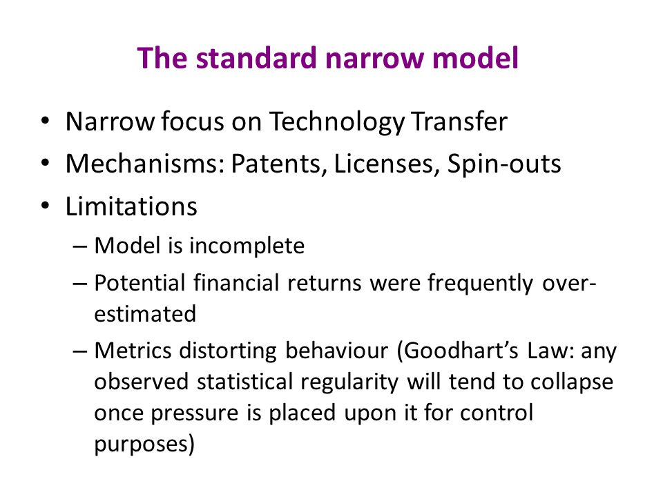 The standard narrow model Narrow focus on Technology Transfer Mechanisms: Patents, Licenses, Spin-outs Limitations – Model is incomplete – Potential financial returns were frequently over- estimated – Metrics distorting behaviour (Goodhart's Law: any observed statistical regularity will tend to collapse once pressure is placed upon it for control purposes)