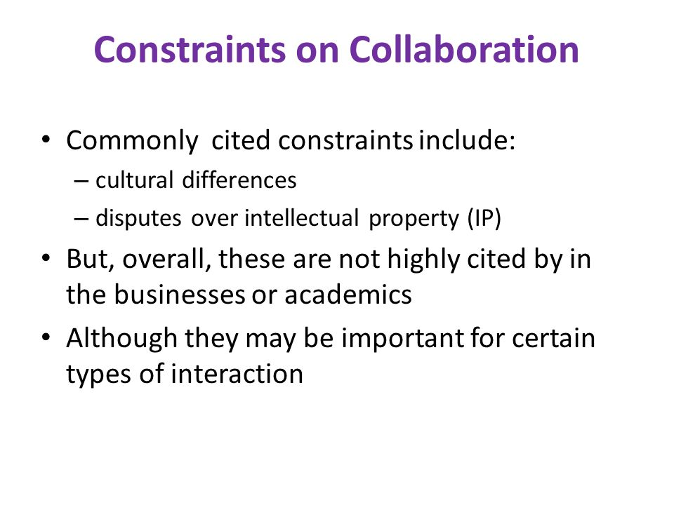 Constraints on Collaboration Commonly cited constraints include: – cultural differences – disputes over intellectual property (IP) But, overall, these