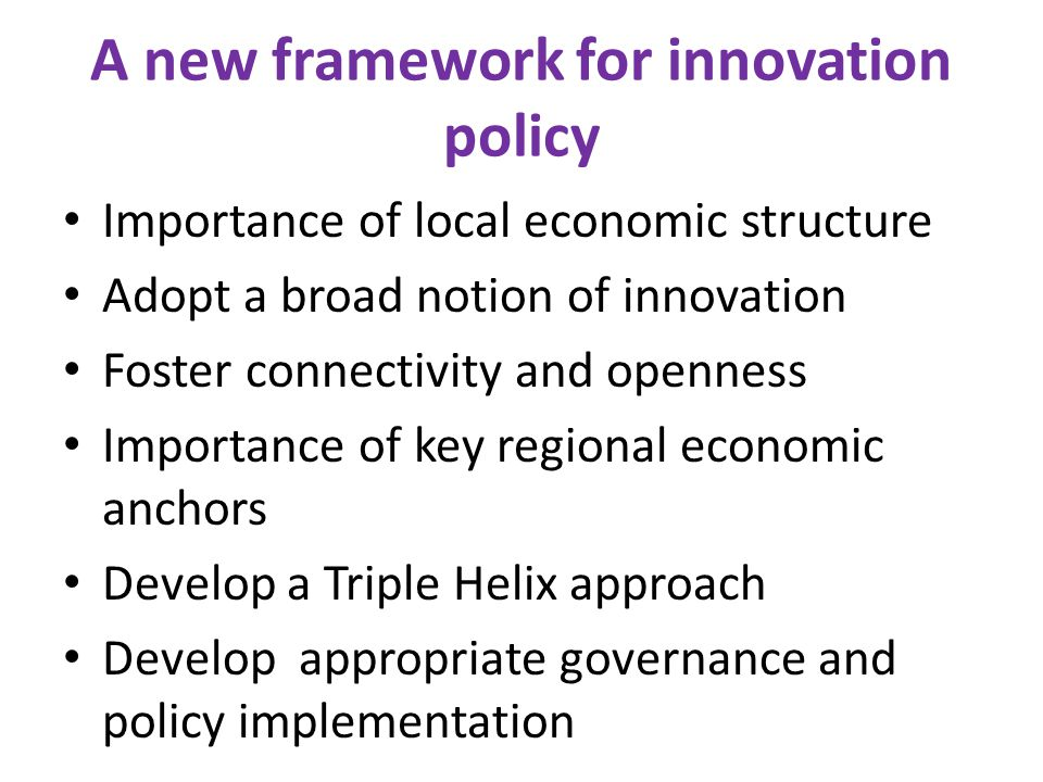 A new framework for innovation policy Importance of local economic structure Adopt a broad notion of innovation Foster connectivity and openness Importance of key regional economic anchors Develop a Triple Helix approach Develop appropriate governance and policy implementation